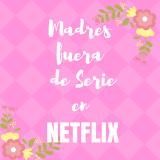 Madres fuera de serie en Netflix